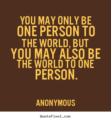 Anonymous picture quotes - You may only be one person to the world, but you may also be.. - Love quotes