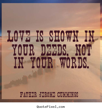 Love is shown in your deeds, not in your words. Father Jerome Cummings  love quotes