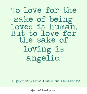 Quote about love - To love for the sake of being loved is human, but to love..