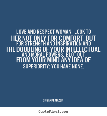 Giuseppe Mazzini Picture Quote   Love And Respect Woman. Look To Her Not  Only For