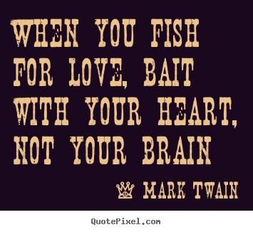 Quotes about love - When you fish for love, bait with your heart, not your brain