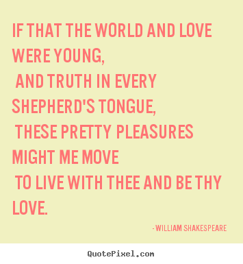 If that the world and love were young, and truth in every.. William Shakespeare  top love quotes