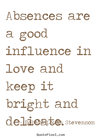 Love sayings - Absences are a good influence in love and keep it bright and delicate.