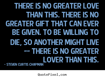 Steven Curtis Chapman picture quotes - There is no greater love than this. there is no greater gift that.. - Love quotes