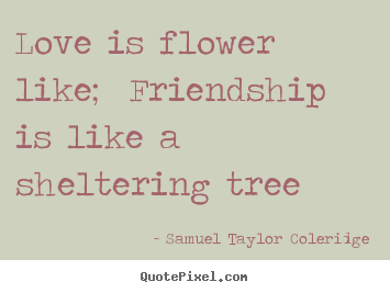 Create picture quotes about love - Love is flower like;  friendship is like a sheltering tree
