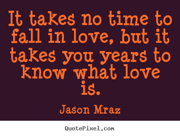 It takes no time to fall in love, but it takes you years to know what.. Jason Mraz great love quotes