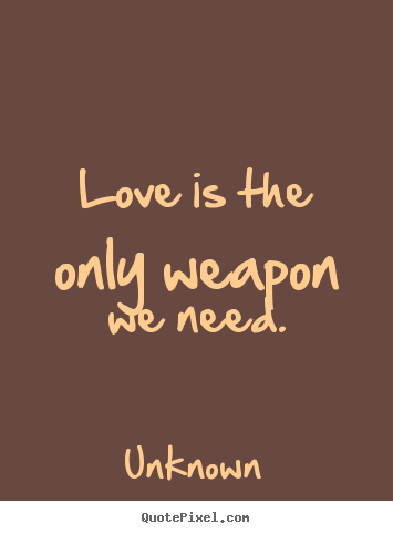 Need Love Quotes Adorable Love Is The Only Weapon We Needunknown Famous Love Quotes