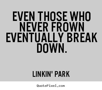 Linkin' Park photo quotes - Even those who never frown eventually break.. - Love sayings