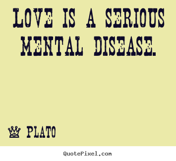 quotes about love love is a serious mental disease