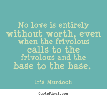 Quotes about love - No love is entirely without worth, even when the ...