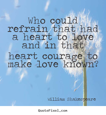 Love quote - Who could refrain that had a heart to love and in..