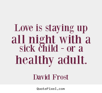 Quote about love - Love is staying up all night with a sick child - or..