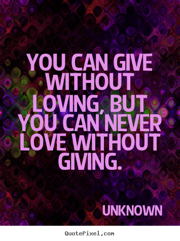 Create custom poster quotes about love - You can give without loving, but you can never..