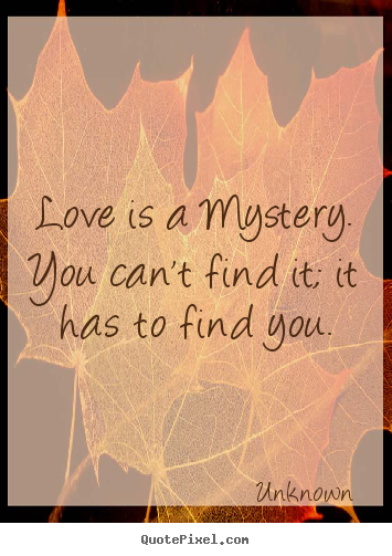 Quote about love - Love is a mystery.  you can't find it; it has..