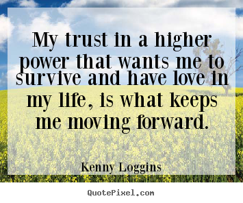 Create picture quotes about love - My trust in a higher power that wants me to survive..