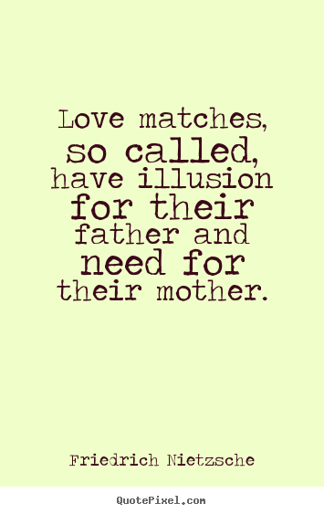 Create picture quotes about love - Love matches, so called, have illusion for their father..