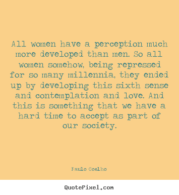All women have a perception much more developed than men. so.. Paulo Coelho greatest love quote