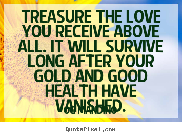 Og Mandino photo quote - Treasure the love you receive above all. it will survive.. - Love quote
