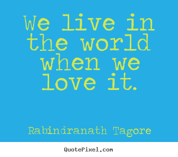 Quotes about love - We live in the world when we love it.