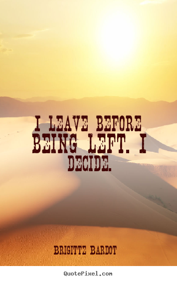 Quotes about love - I leave before being left. i decide.