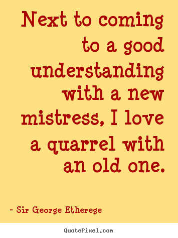 ... understanding with a new mistress, I love a quarrel with an old one