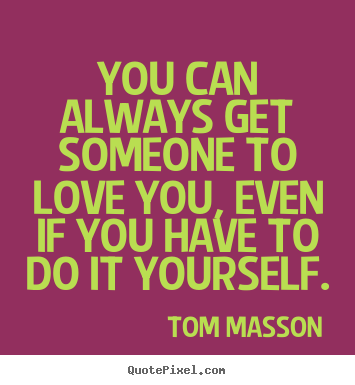Tom Masson picture quotes - You can always get someone to love you, even if you have to do it yourself. - Love quote