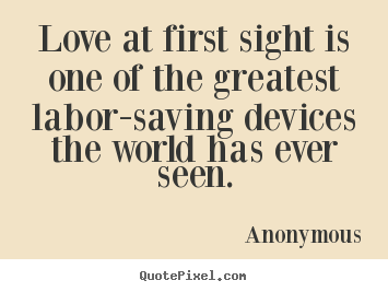 Love quotes - Love at first sight is one of the greatest labor-saving..