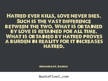 Quotes About Love Kills : Sayings about love - Hatred ever kills, love never dies. such is the ...