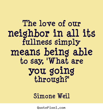 The love of our neighbor in all its fullness simply means being able.. Simone Weil good love quote