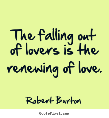 the falling out of lovers is the renewing of love robert