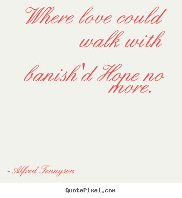 Where love could walk with banish'd hope no more.  Alfred Tennyson greatest love quotes