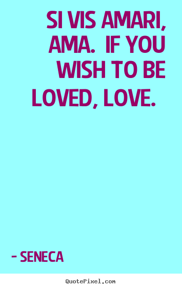 Seneca picture quotes - Si vis amari, ama.  if you wish to be loved, love.   - Love sayings