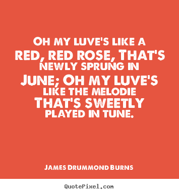 James Drummond Burns picture quotes - Oh my luve's like a red, red rose, that's.. - Love quote