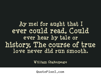 Quote about love - Ay me! for aught that i ever could read, could ever hear by tale or..