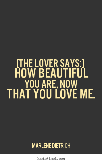 Love quotes - [the lover says:]  how beautiful you are, now that you love me.
