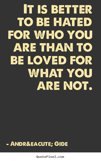 André Gide picture quote - It is better to be hated for who you are than to be loved for what.. - Love quotes