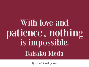 Create custom picture quotes about love - With love and patience, nothing is impossible.