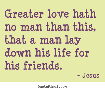 Love quote - Greater love hath no man than this, that a man lay..
