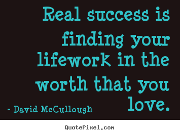 Real success is finding your lifework in the worth.. David McCullough great love quote