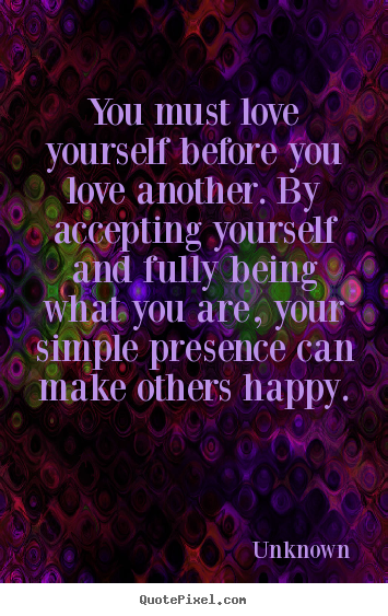 Love quotes - You must love yourself before you love another...