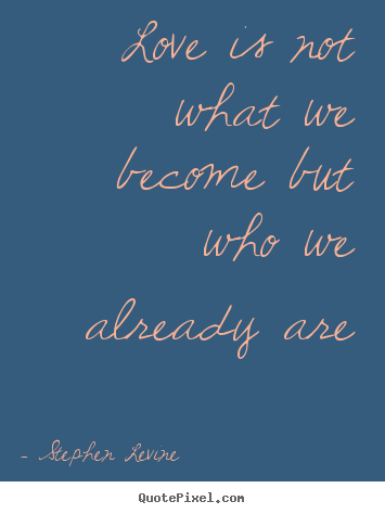 Love quote - Love is not what we become but who we already are
