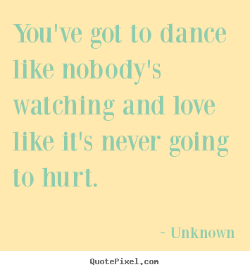 Love quotes - You've got to dance like nobody's watching and love..