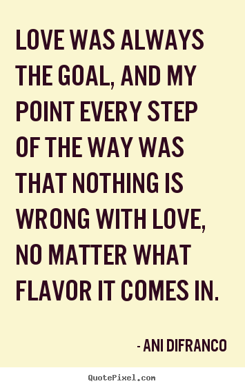 Love was always the goal, and my point every step of the way was that.. Ani Difranco  love quotes