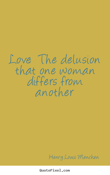 Sayings about love - Love: the delusion that one woman differs from..
