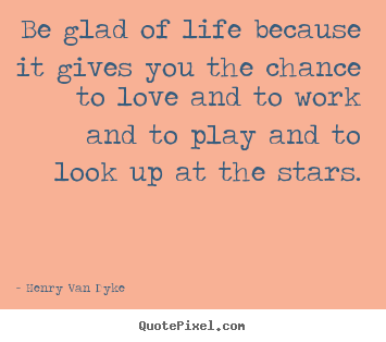 Be glad of life because it gives you the chance.. Henry Van Dyke  love quotes