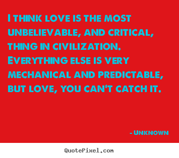 I think love is the most unbelievable, and critical, thing.. Unknown great love quote