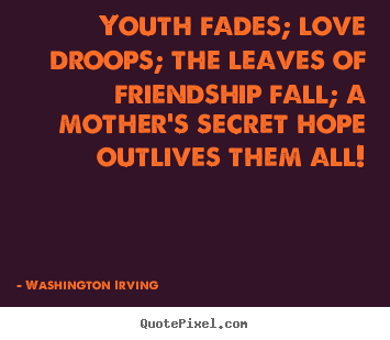 Love quotes - Youth fades; love droops; the leaves of friendship fall; a mother's..