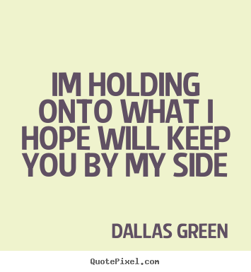 Love quotes - Im holding onto what i hope will keep you by ...
