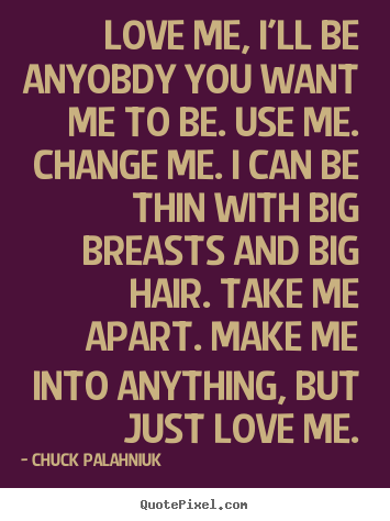 Love me, i'll be anyobdy you want me to be. use.. Chuck Palahniuk great love quotes
