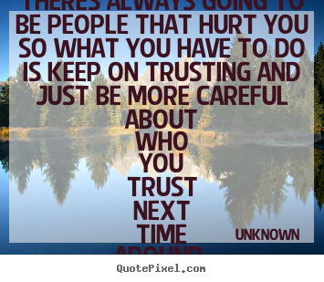 Theres always going to be people that hurt you so what you have.. Unknown top love quote